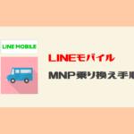 【丸わかり】最短3日!LINEモバイルへのMNP乗り換え手順・注意点